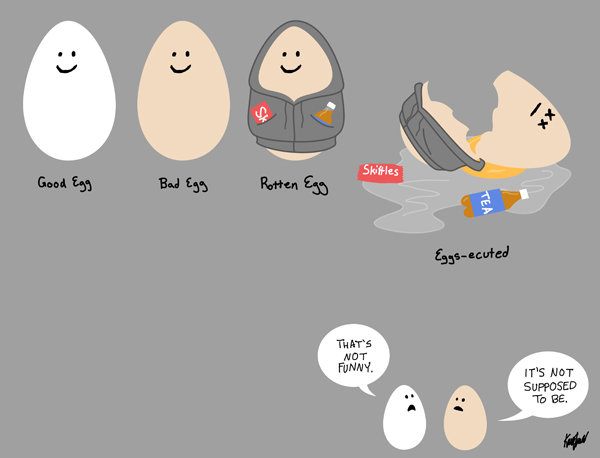 White Egg Labeled:  Good Egg Brown Egg Labeled:  Bad Egg Brown Egg Wearing Hoodie Labeled:  Rotten Egg Brown Egg Wearing Hoodin Lying Cracked and Dead On Ground Labeled:  Eggs-ecuted  Below: White Egg:  That's not funny. Brown Egg:  It's not supposed to be.