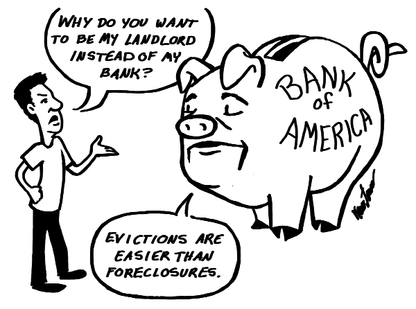 Man:  Why do you want to be my landlord instead of my bank?  Bank of America:  Evictions are easier than foreclosures.