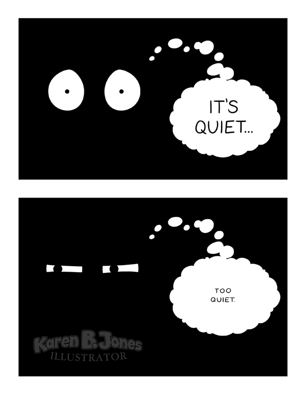 "A two panel comic.  The first panel shows eyes in the dark, wide open with pupils contracted.  A thought bubble reads, ""IT'S QUIET...""  The second panel shows eyes in the dark, narrowed with suspicion.  A thought bubble reads, in smaller text, ""TOO QUIET."""